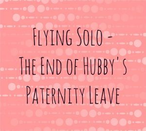 Flying Solo – The End of Hubby's Paternity Leave